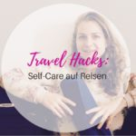 Travel Hacks _ Self-care auf Reisen