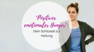 Positiver emotionaler Hunger - Dein Schlüssel zur Heilung